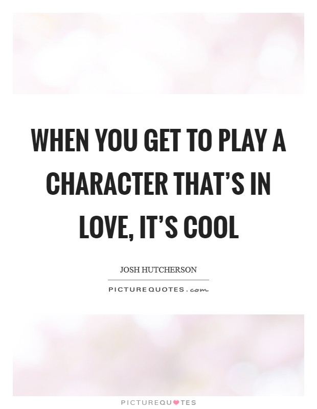 When you get to play a character that's in love, it's cool Picture Quote #1