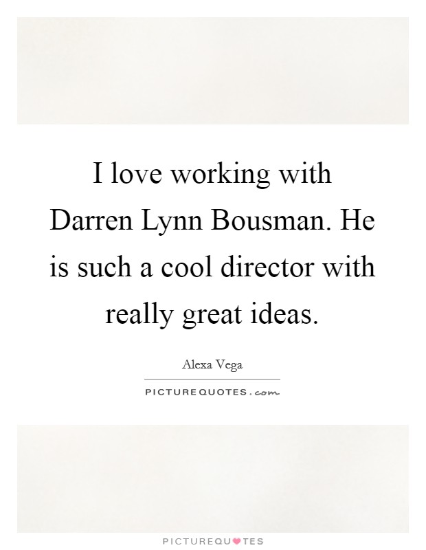I love working with Darren Lynn Bousman. He is such a cool director with really great ideas Picture Quote #1