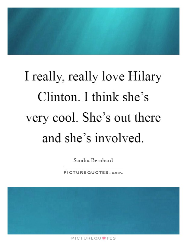I really, really love Hilary Clinton. I think she's very cool. She's out there and she's involved Picture Quote #1