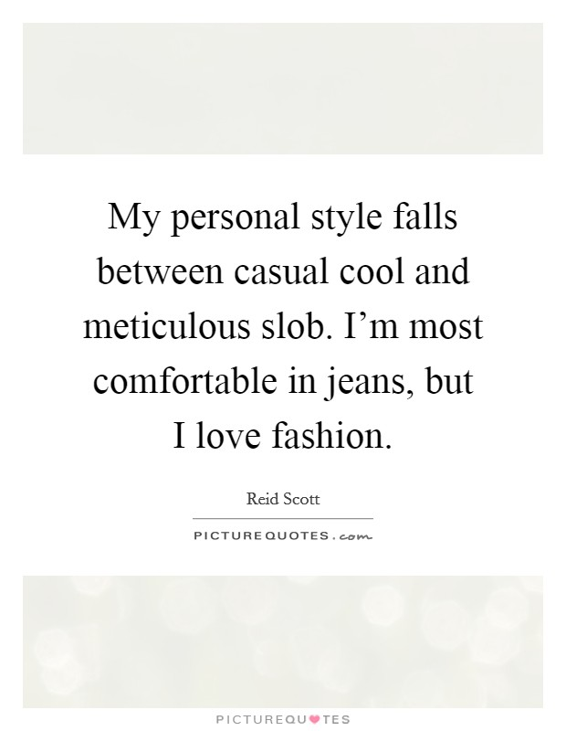 My personal style falls between casual cool and meticulous slob. I'm most comfortable in jeans, but I love fashion Picture Quote #1