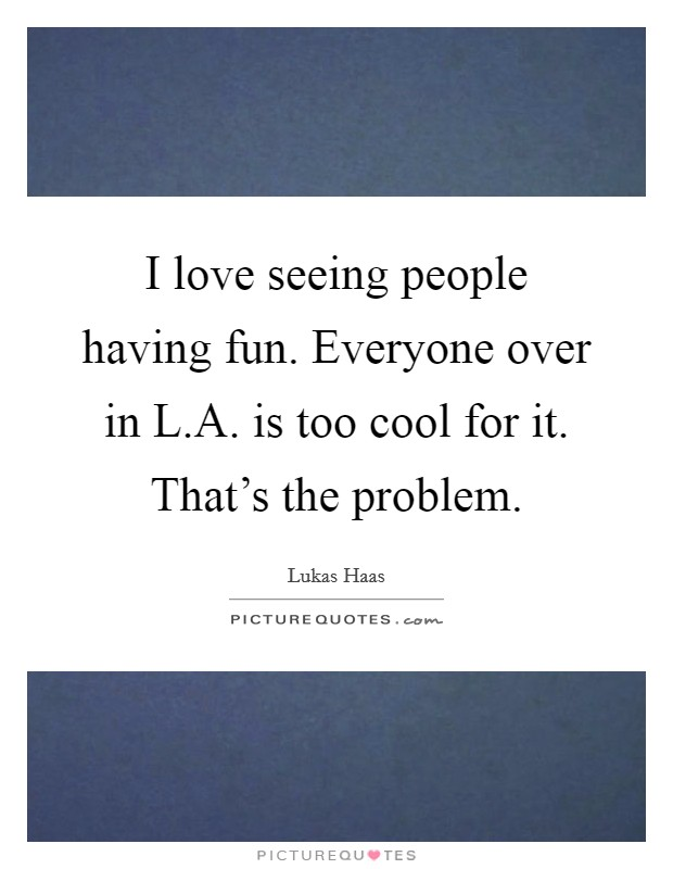 I love seeing people having fun. Everyone over in L.A. is too cool for it. That's the problem Picture Quote #1