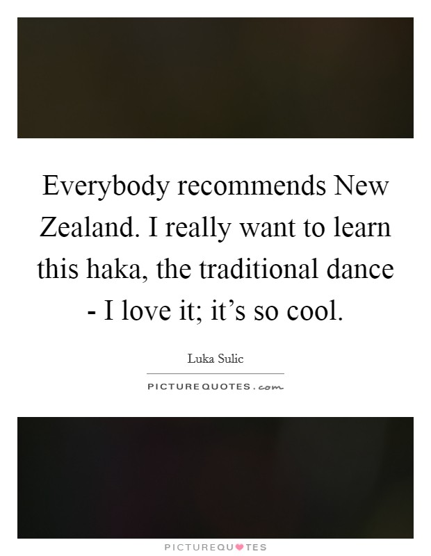 Everybody recommends New Zealand. I really want to learn this haka, the traditional dance - I love it; it's so cool Picture Quote #1