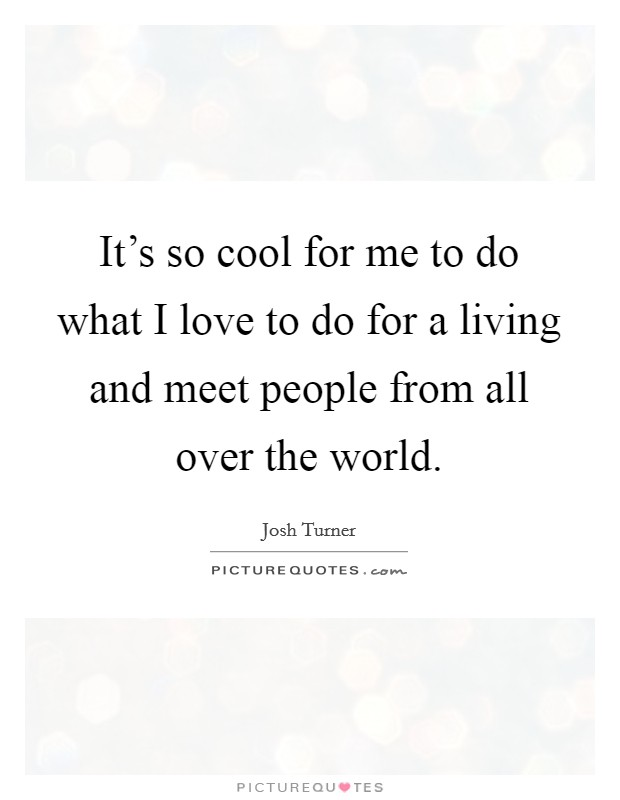 It's so cool for me to do what I love to do for a living and meet people from all over the world Picture Quote #1