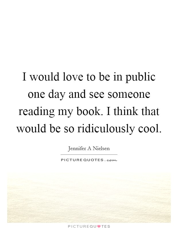 I would love to be in public one day and see someone reading my book. I think that would be so ridiculously cool Picture Quote #1