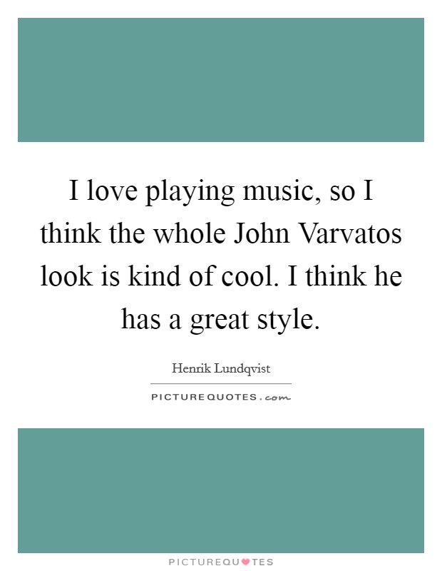I love playing music, so I think the whole John Varvatos look is kind of cool. I think he has a great style Picture Quote #1