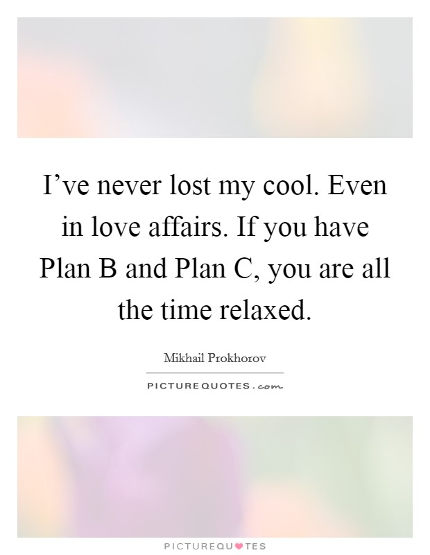 I've never lost my cool. Even in love affairs. If you have Plan B and Plan C, you are all the time relaxed Picture Quote #1