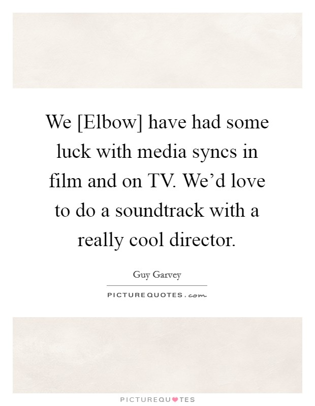 We [Elbow] have had some luck with media syncs in film and on TV. We'd love to do a soundtrack with a really cool director Picture Quote #1