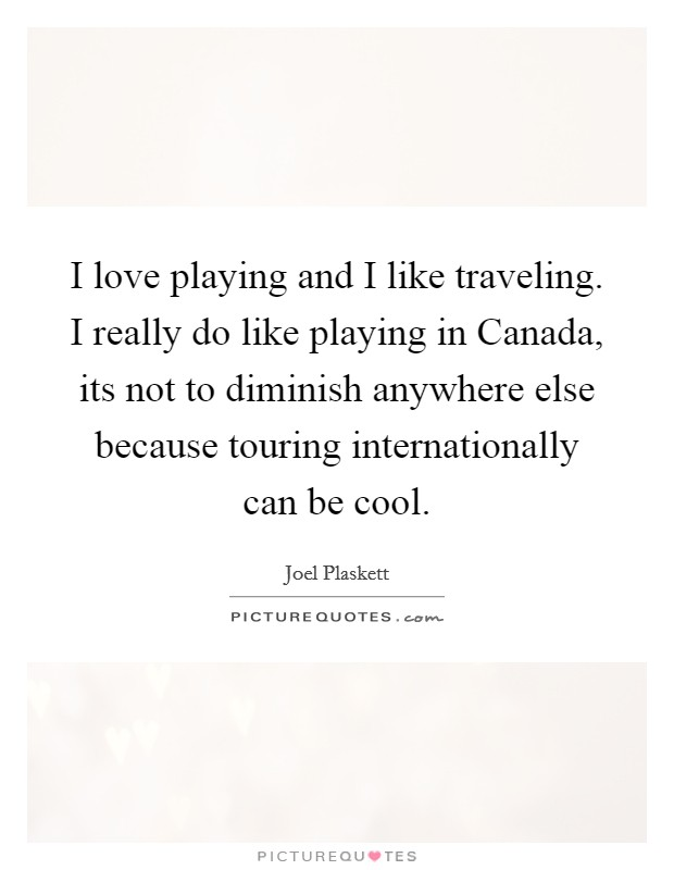 I love playing and I like traveling. I really do like playing in Canada, its not to diminish anywhere else because touring internationally can be cool Picture Quote #1