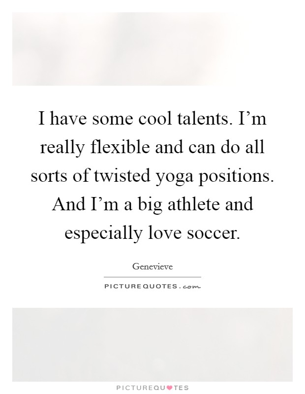 I have some cool talents. I'm really flexible and can do all sorts of twisted yoga positions. And I'm a big athlete and especially love soccer Picture Quote #1