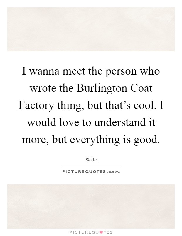 I wanna meet the person who wrote the Burlington Coat Factory thing, but that's cool. I would love to understand it more, but everything is good Picture Quote #1