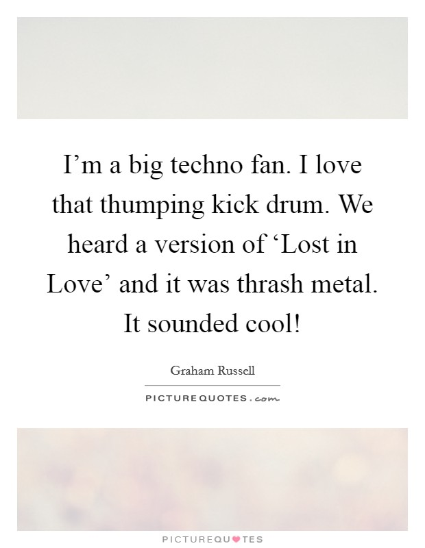 I'm a big techno fan. I love that thumping kick drum. We heard a version of 'Lost in Love' and it was thrash metal. It sounded cool! Picture Quote #1