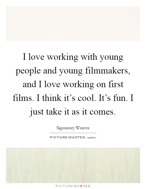 I love working with young people and young filmmakers, and I love working on first films. I think it's cool. It's fun. I just take it as it comes Picture Quote #1