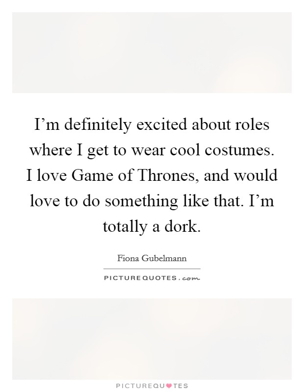 I'm definitely excited about roles where I get to wear cool costumes. I love Game of Thrones, and would love to do something like that. I'm totally a dork Picture Quote #1