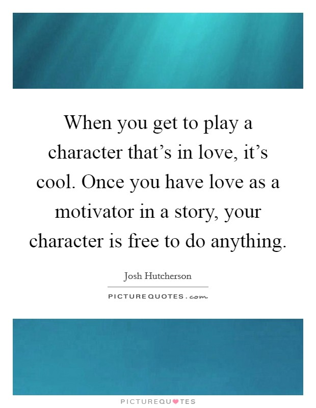 When you get to play a character that's in love, it's cool. Once you have love as a motivator in a story, your character is free to do anything Picture Quote #1