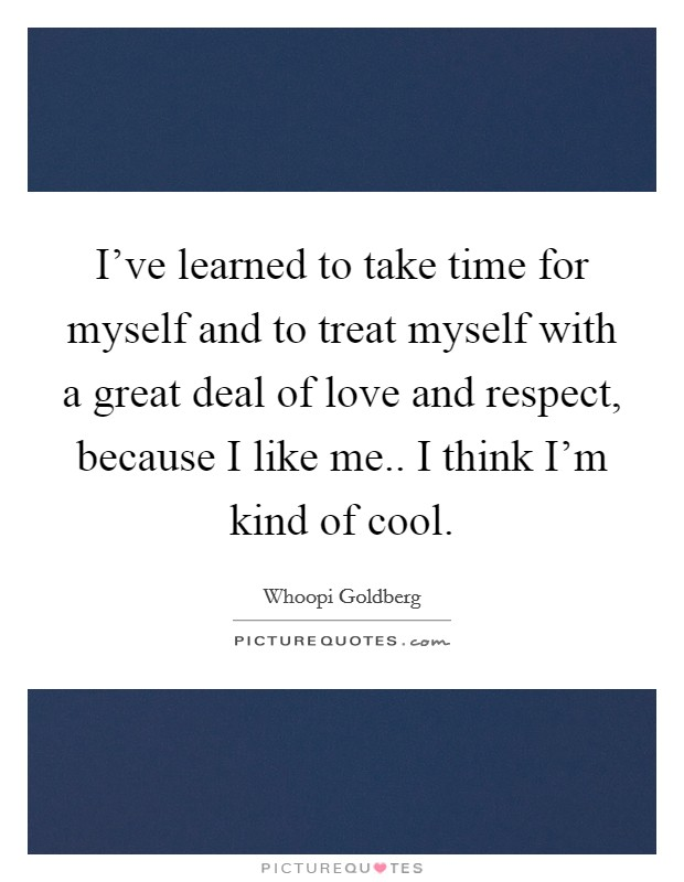 I've learned to take time for myself and to treat myself with a great deal of love and respect, because I like me.. I think I'm kind of cool Picture Quote #1
