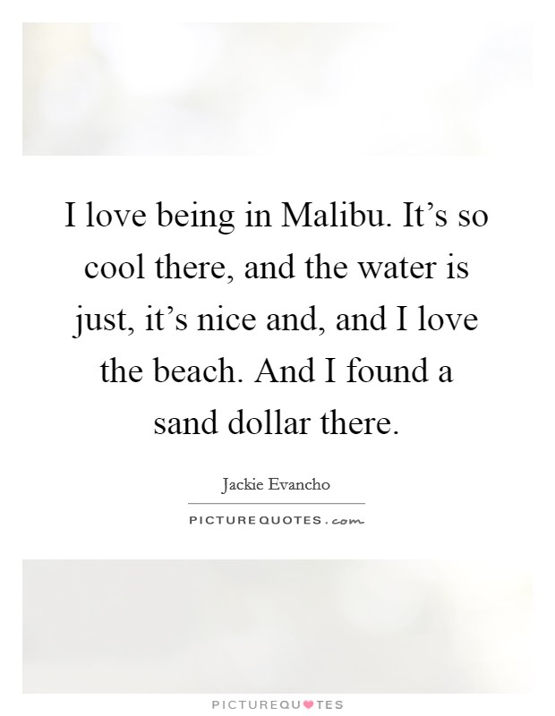 I love being in Malibu. It's so cool there, and the water is just, it's nice and, and I love the beach. And I found a sand dollar there Picture Quote #1