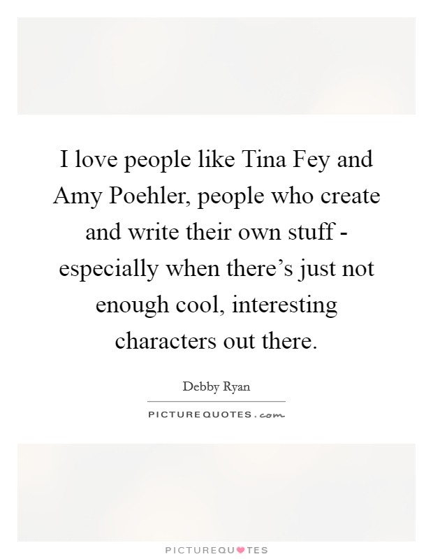 I love people like Tina Fey and Amy Poehler, people who create and write their own stuff - especially when there's just not enough cool, interesting characters out there Picture Quote #1