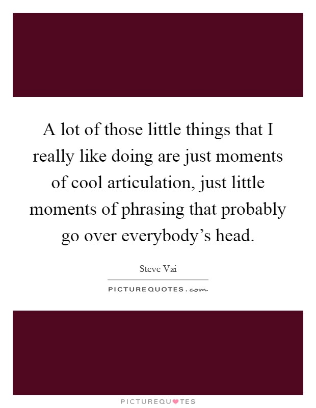 A lot of those little things that I really like doing are just moments of cool articulation, just little moments of phrasing that probably go over everybody's head. Picture Quote #1