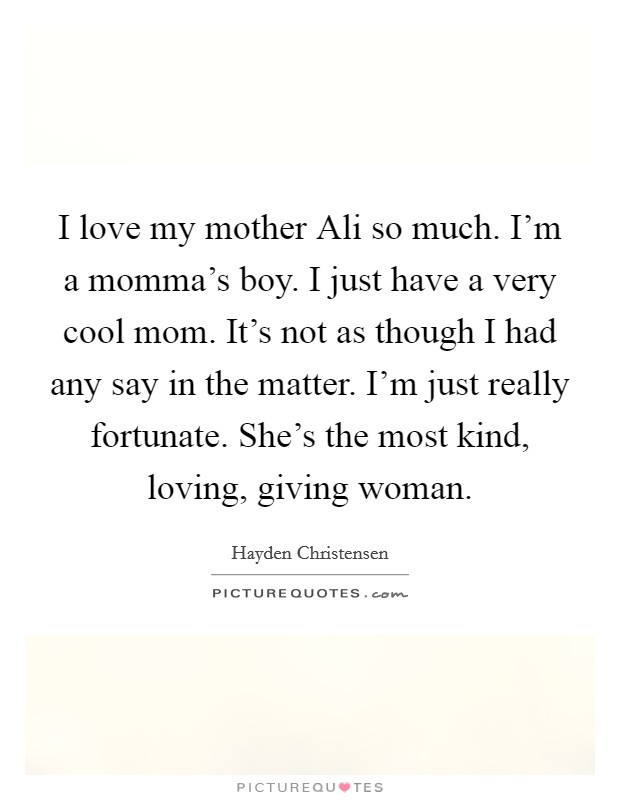 I love my mother Ali so much. I'm a momma's boy. I just have a very cool mom. It's not as though I had any say in the matter. I'm just really fortunate. She's the most kind, loving, giving woman Picture Quote #1