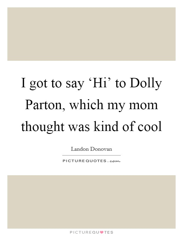 I got to say 'Hi' to Dolly Parton, which my mom thought was kind of cool Picture Quote #1