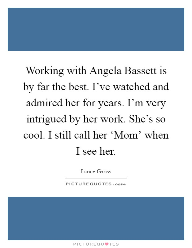Working with Angela Bassett is by far the best. I've watched and admired her for years. I'm very intrigued by her work. She's so cool. I still call her 'Mom' when I see her Picture Quote #1