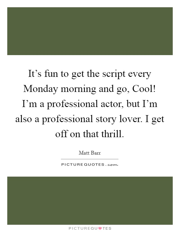 It's fun to get the script every Monday morning and go, Cool! I'm a professional actor, but I'm also a professional story lover. I get off on that thrill Picture Quote #1