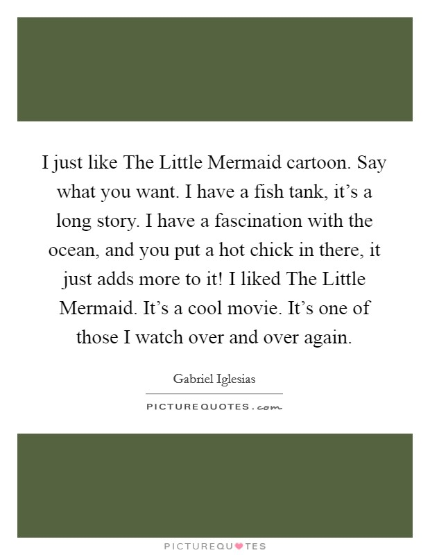 I just like The Little Mermaid cartoon. Say what you want. I have a fish tank, it's a long story. I have a fascination with the ocean, and you put a hot chick in there, it just adds more to it! I liked The Little Mermaid. It's a cool movie. It's one of those I watch over and over again Picture Quote #1