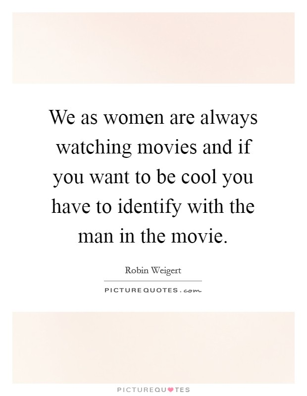 We as women are always watching movies and if you want to be cool you have to identify with the man in the movie Picture Quote #1