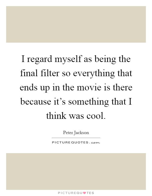 I regard myself as being the final filter so everything that ends up in the movie is there because it's something that I think was cool Picture Quote #1