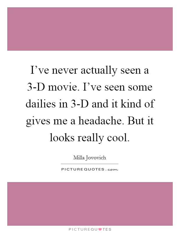 I've never actually seen a 3-D movie. I've seen some dailies in 3-D and it kind of gives me a headache. But it looks really cool. Picture Quote #1