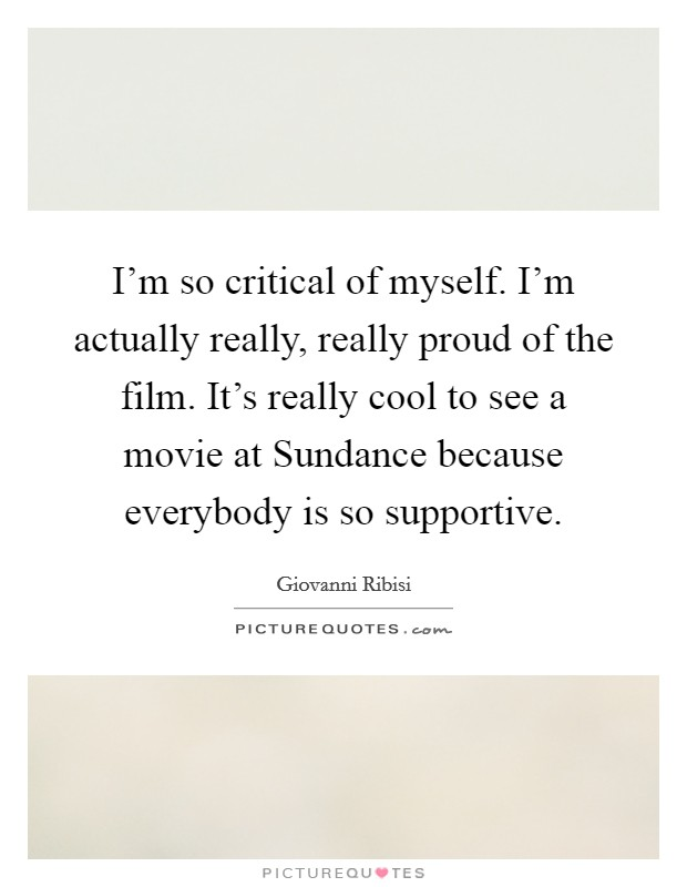 I'm so critical of myself. I'm actually really, really proud of the film. It's really cool to see a movie at Sundance because everybody is so supportive. Picture Quote #1