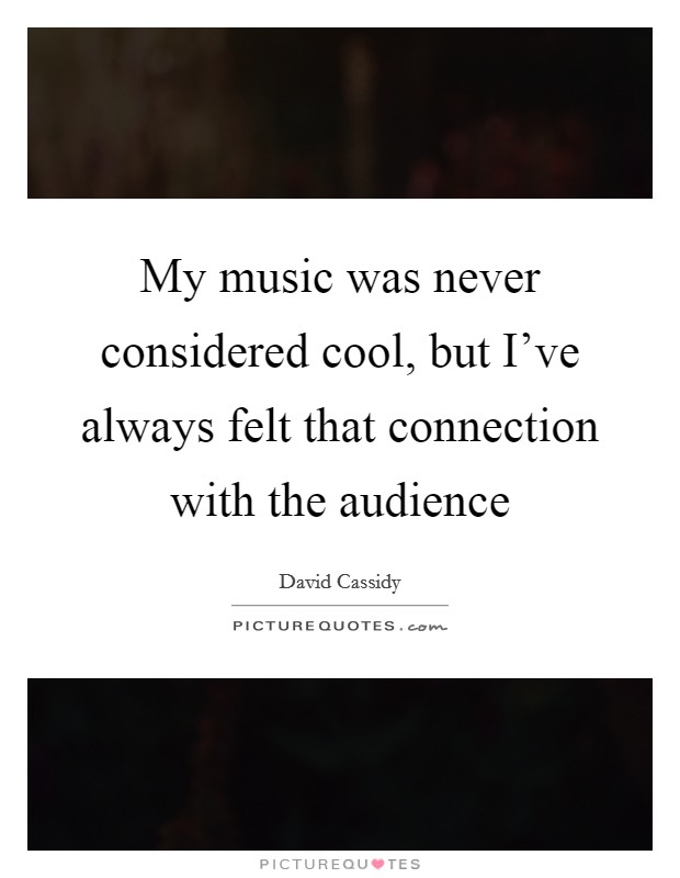 My music was never considered cool, but I've always felt that connection with the audience Picture Quote #1