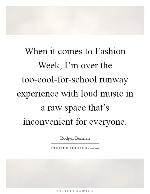 When it comes to Fashion Week, I'm over the too-cool-for-school runway experience with loud music in a raw space that's inconvenient for everyone Picture Quote #1