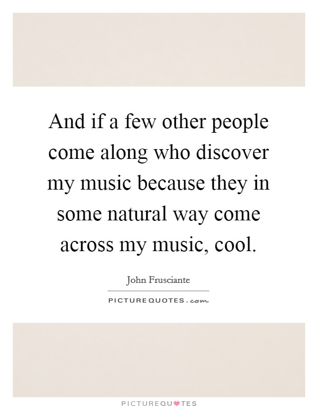 And if a few other people come along who discover my music because they in some natural way come across my music, cool Picture Quote #1