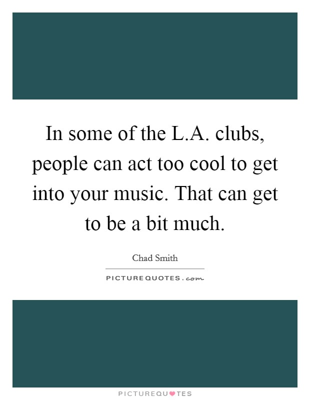 In some of the L.A. clubs, people can act too cool to get into your music. That can get to be a bit much. Picture Quote #1