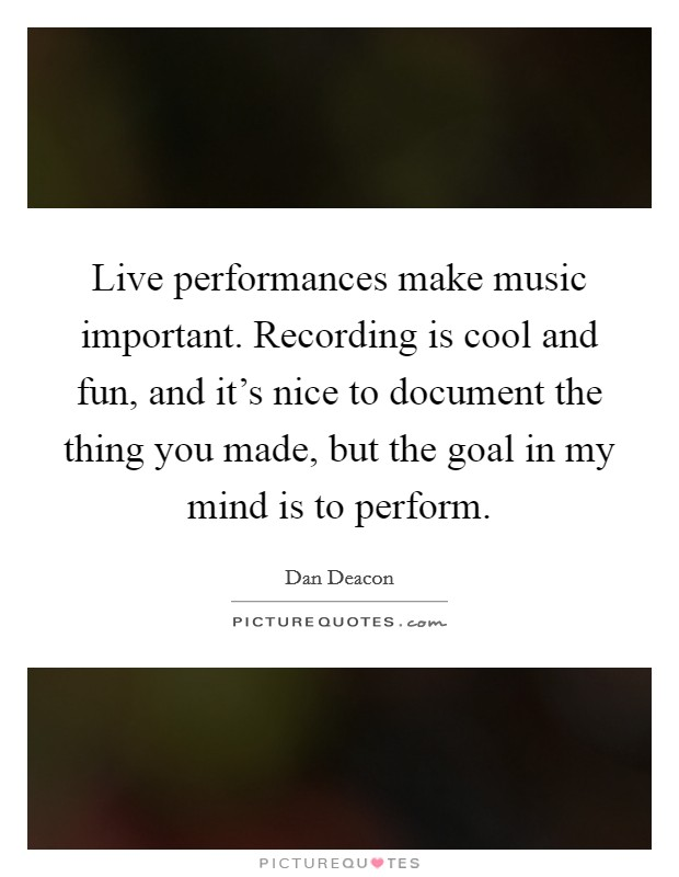 Live performances make music important. Recording is cool and fun, and it's nice to document the thing you made, but the goal in my mind is to perform Picture Quote #1