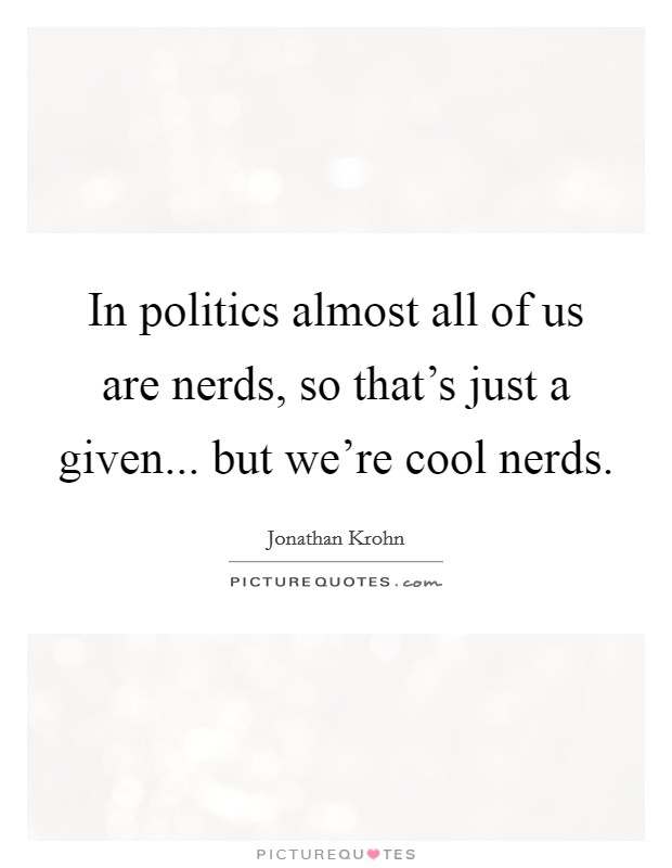 In politics almost all of us are nerds, so that's just a given... but we're cool nerds Picture Quote #1