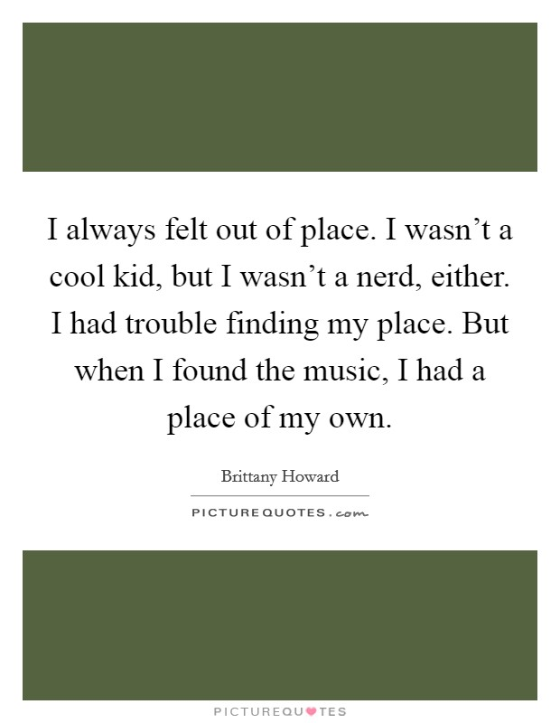 I always felt out of place. I wasn't a cool kid, but I wasn't a nerd, either. I had trouble finding my place. But when I found the music, I had a place of my own Picture Quote #1