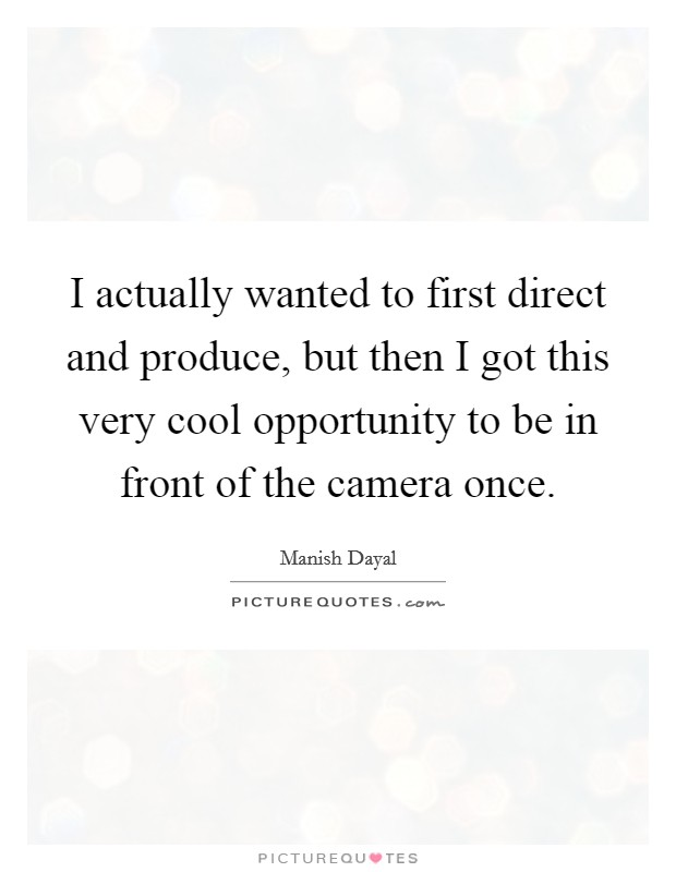 I actually wanted to first direct and produce, but then I got this very cool opportunity to be in front of the camera once Picture Quote #1