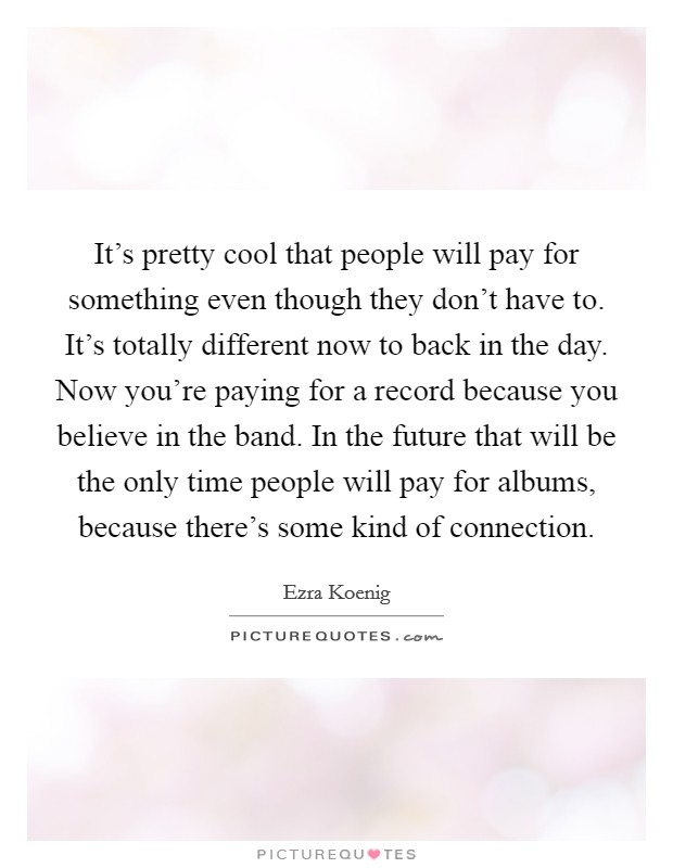 It's pretty cool that people will pay for something even though they don't have to. It's totally different now to back in the day. Now you're paying for a record because you believe in the band. In the future that will be the only time people will pay for albums, because there's some kind of connection Picture Quote #1