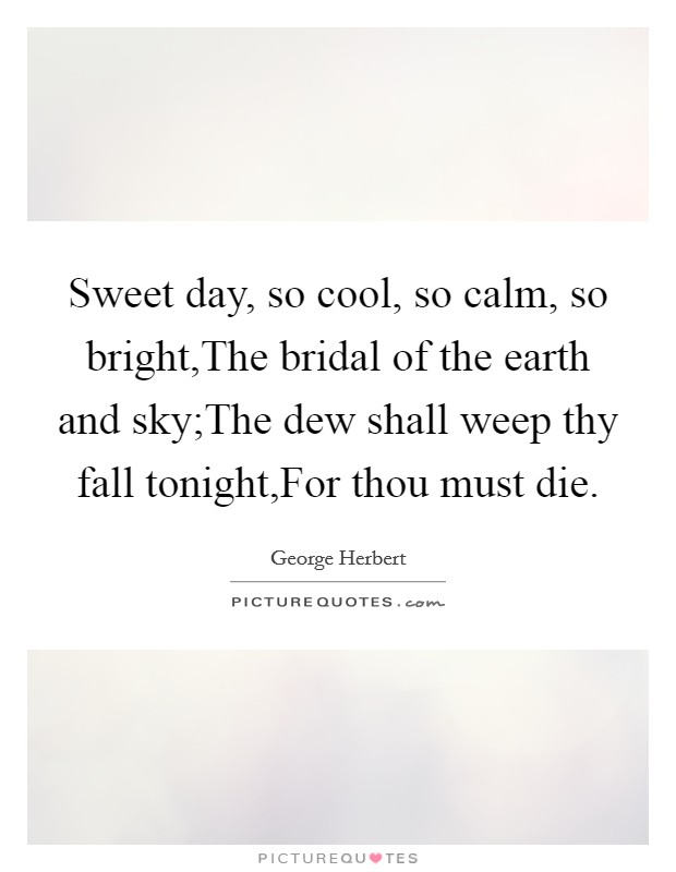 Sweet day, so cool, so calm, so bright,The bridal of the earth and sky;The dew shall weep thy fall tonight,For thou must die Picture Quote #1