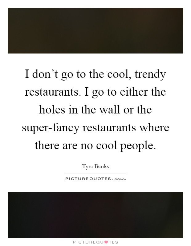 I don't go to the cool, trendy restaurants. I go to either the holes in the wall or the super-fancy restaurants where there are no cool people Picture Quote #1