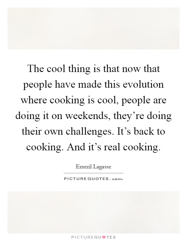 The cool thing is that now that people have made this evolution where cooking is cool, people are doing it on weekends, they're doing their own challenges. It's back to cooking. And it's real cooking Picture Quote #1