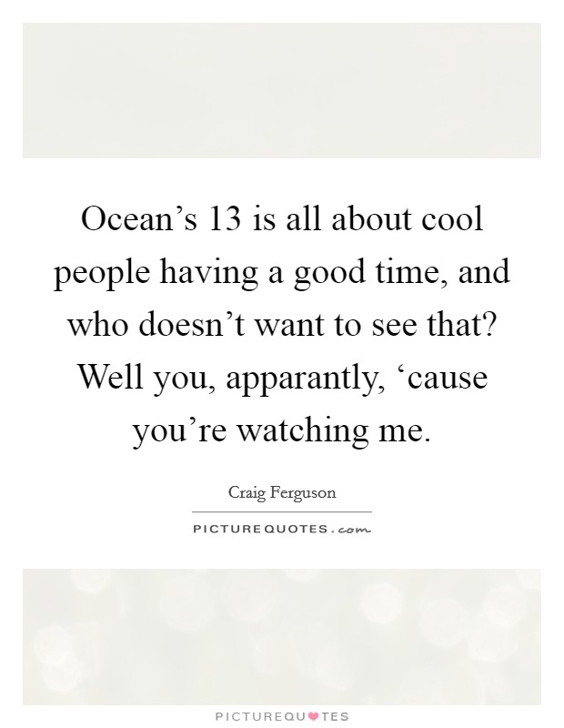 Ocean's 13 is all about cool people having a good time, and who doesn't want to see that? Well you, apparantly, 'cause you're watching me Picture Quote #1
