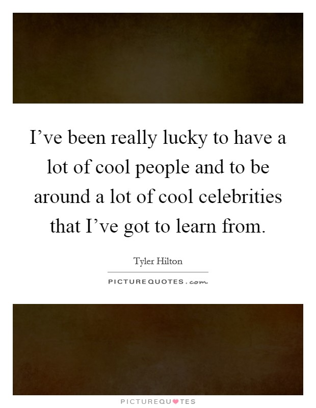 I've been really lucky to have a lot of cool people and to be around a lot of cool celebrities that I've got to learn from Picture Quote #1