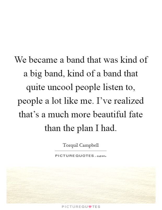 We became a band that was kind of a big band, kind of a band that quite uncool people listen to, people a lot like me. I've realized that's a much more beautiful fate than the plan I had Picture Quote #1