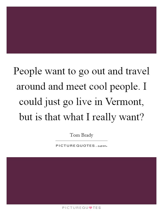 People want to go out and travel around and meet cool people. I could just go live in Vermont, but is that what I really want? Picture Quote #1