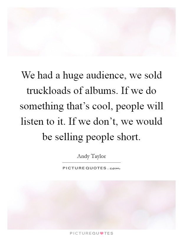 We had a huge audience, we sold truckloads of albums. If we do something that's cool, people will listen to it. If we don't, we would be selling people short Picture Quote #1