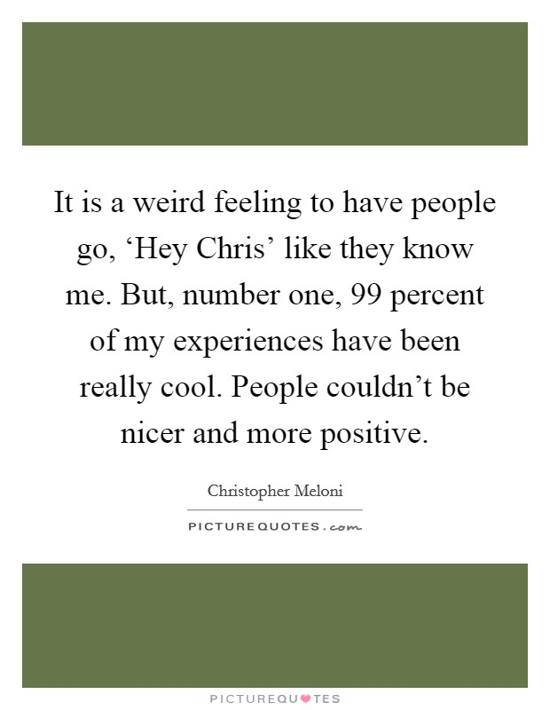 It is a weird feeling to have people go, 'Hey Chris' like they know me. But, number one, 99 percent of my experiences have been really cool. People couldn't be nicer and more positive Picture Quote #1