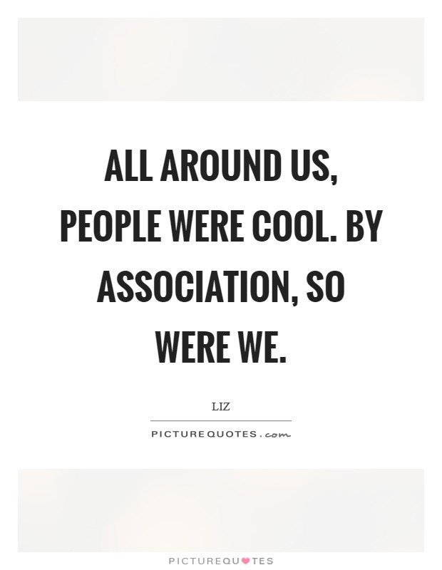 All around us, people were cool. By association, so were we Picture Quote #1